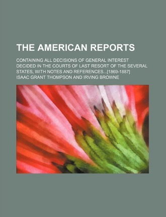 The American Reports; Containing All Decisions of General Interest Decided in the Courts of Last Resort of the Several States, with Notes and References[1869-1887]