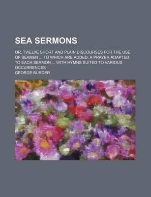 Sea Sermons; Or, Twelve Short and Plain Discourses for the Use of Seamen to Which Are Added, a Prayer Adapted to Each Sermon with Hymns Suited to Various Occurrences