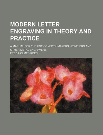 Modern Letter Engraving in Theory and Practice; A Manual for the Use of Watchmakers, Jewelers and Other Metal Engravers