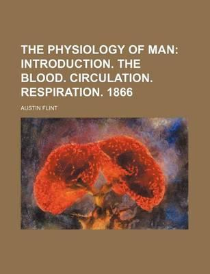 The Physiology of Man; Introduction. the Blood. Circulation. Respiration. 1866