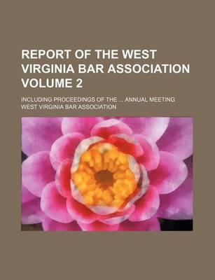 Report of the West Virginia Bar Association; Including Proceedings of the Annual Meeting Volume 2