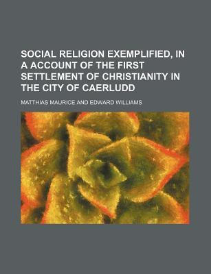 Social Religion Exemplified, in a Account of the First Settlement of Christianity in the City of Caerludd