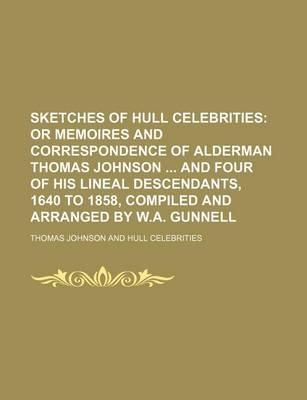 Sketches of Hull Celebrities; Or Memoires and Correspondence of Alderman Thomas Johnson and Four of His Lineal Descendants, 1640 to 1858, Compiled and Arranged by W.A. Gunnell
