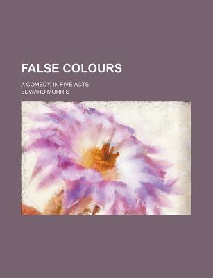 False Colours; A Comedy, in Five Acts