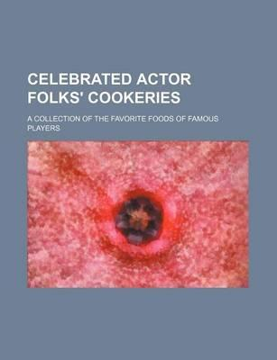 Celebrated Actor Folks' Cookeries; A Collection of the Favorite Foods of Famous Players