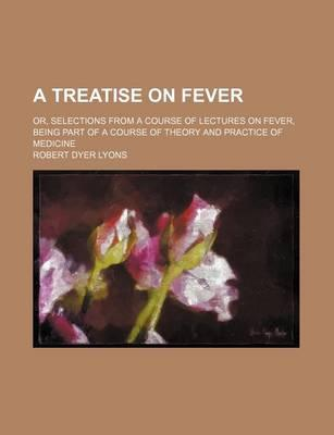 A Treatise on Fever; Or, Selections from a Course of Lectures on Fever, Being Part of a Course of Theory and Practice of Medicine