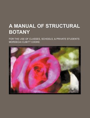 A Manual of Structural Botany; For the Use of Classes, Schools, & Private Students