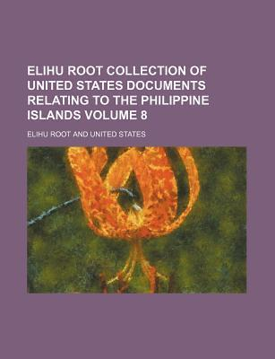 Elihu Root Collection of United States Documents Relating to the Philippine Islands Volume 8