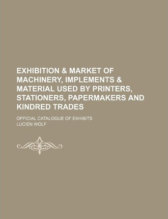 Exhibition & Market of Machinery, Implements & Material Used by Printers, Stationers, Papermakers and Kindred Trades; Official Catalogue of Exhibits