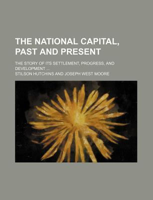 The National Capital, Past and Present; The Story of Its Settlement, Progress, and Development