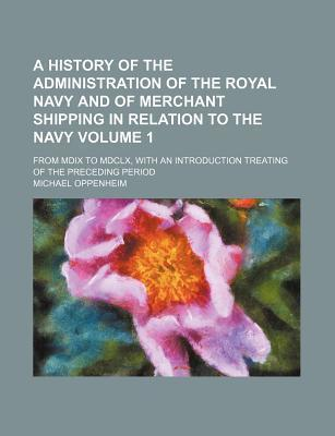 A History of the Administration of the Royal Navy and of Merchant Shipping in Relation to the Navy; From MDIX to MDCLX, with an Introduction Treating of the Preceding Period Volume 1