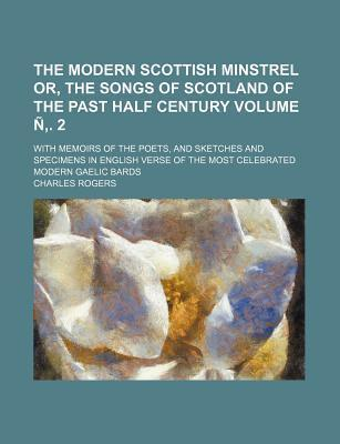 The Modern Scottish Minstrel Or, the Songs of Scotland of the Past Half Century; With Memoirs of the Poets, and Sketches and Specimens in English Verse of the Most Celebrated Modern Gaelic Bards Volume N . 2