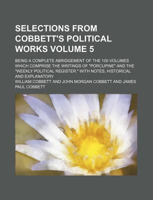 """Selections from Cobbett's Political Works; Being a Complete Abridgement of the 100 Volumes Which Comprise the Writings of """"Porcupine"""" and the """"Weekly Political Register."""" with Notes, Historical and Explanatory Volume 5"""