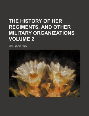 The History of Her Regiments, and Other Military Organizations Volume 2