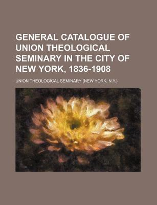 General Catalogue of Union Theological Seminary in the City of New York, 1836-1908