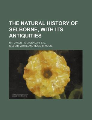 The Natural History of Selborne, with Its Antiquities; Naturalist's Calendar, Etc