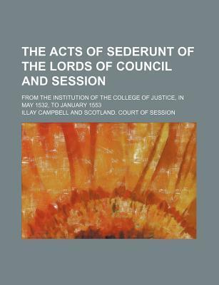 The Acts of Sederunt of the Lords of Council and Session; From the Institution of the College of Justice, in May 1532, to January 1553