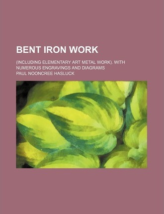 Bent Iron Work; (Including Elementary Art Metal Work). with Numerous Engravings and Diagrams