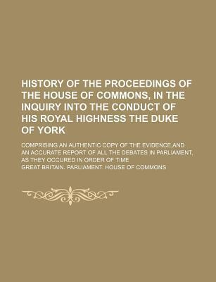 History of the Proceedings of the House of Commons, in the Inquiry Into the Conduct of His Royal Highness the Duke of York; Comprising an Authentic Copy of the Evidence, and an Accurate Report of All the Debates in Parliament, as They