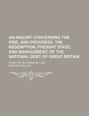An Inquiry Concerning the Rise, and Progress, the Redemption, Present State, and Management, of the National Debt of Great Britain; From the 2D London Ed., Enl
