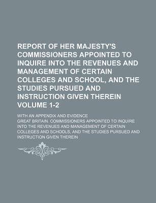 Report of Her Majesty's Commissioners Appointed to Inquire Into the Revenues and Management of Certain Colleges and School, and the Studies Pursued an