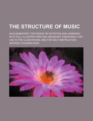 The Structure of Music; An Elementary Text-Book on Notation and Harmony, with Full Illustrations and Abundant Exercises for Use in the Class-Room, and for Self-Instruction