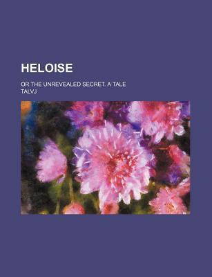 Heloise; Or the Unrevealed Secret. a Tale