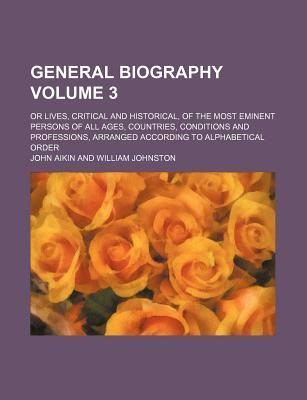 General Biography; Or Lives, Critical and Historical, of the Most Eminent Persons of All Ages, Countries, Conditions and Professions, Arranged According to Alphabetical Order Volume 3