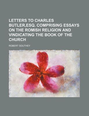 Letters to Charles Butler, Esq. Comprising Essays on the Romish Religion and Vindicating the Book of the Church