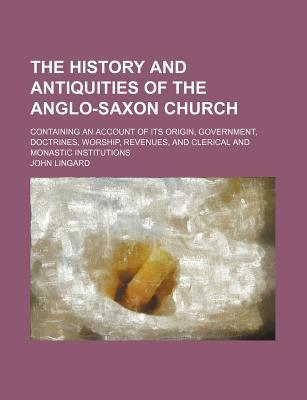 The History and Antiquities of the Anglo-Saxon Church; Containing an Account of Its Origin, Government, Doctrines, Worship, Revenues, and Clerical and Monastic Institutions