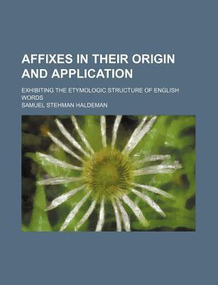 Affixes in Their Origin and Application; Exhibiting the Etymologic Structure of English Words