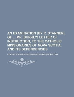 An Examination [By R. Stanner] of Mr. Burke's Letter of Instruction, to the Catholic Missionaries of Nova Scotia, and Its Dependencies