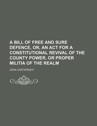A Bill of Free and Sure Defence, Or, an ACT for a Constitutional Revival of the County Power, or Proper Militia of the Realm