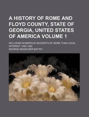 A History of Rome and Floyd County, State of Georgia, United States of America; Including Numerous Incidents of More Than Local Interest, 1540-1922 Volume 1