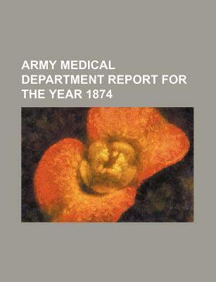 Army Medical Department Report for the Year 1874