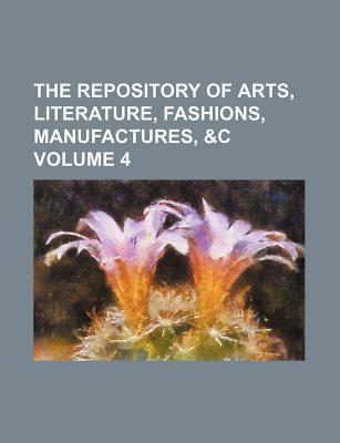 The Repository of Arts, Literature, Fashions, Manufactures, &C Volume 4