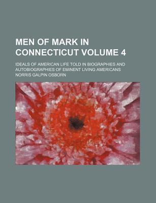Men of Mark in Connecticut; Ideals of American Life Told in Biographies and Autobiographies of Eminent Living Americans Volume 4