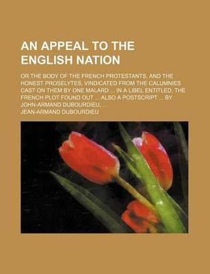An Appeal to the English Nation; Or the Body of the French Protestants, and the Honest Proselytes, Vindicated from the Calumnies Cast on Them by One Malard in a Libel Entitled, the French Plot Found Out Also a PostScript by John-Armand