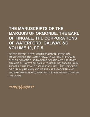 The Manuscripts of the Marquis of Ormonde, the Earl of Fingall, the Corporations of Waterford, Galway, &C Volume 10, PT. 5