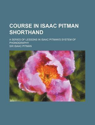 Course in Isaac Pitman Shorthand; A Series of Lessons in Isaac Pitman's System of Phonography