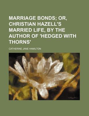 Marriage Bonds; Or, Christian Hazell's Married Life, by the Author of 'Hedged with Thorns'