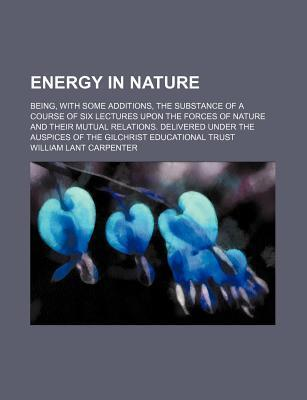 Energy in Nature; Being, with Some Additions, the Substance of a Course of Six Lectures Upon the Forces of Nature and Their Mutual Relations. Delivered Under the Auspices of the Gilchrist Educational Trust