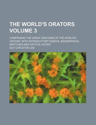 The World's Orators; Comprising the Great Orations of the World's History, with Introductory Essays, Biographical Sketches and Critical Notes Volume 3