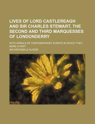 Lives of Lord Castlereagh and Sir Charles Stewart, the Second and Third Marquesses of Londonderry; With Annals of Contemporary Events in Which They Bore a Part