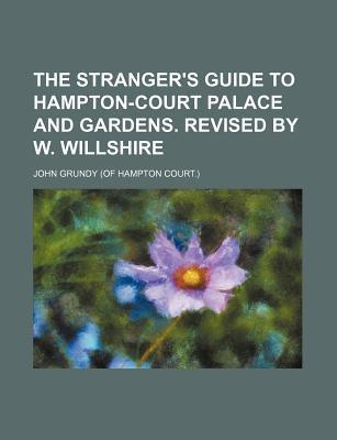 The Stranger's Guide to Hampton-Court Palace and Gardens. Revised by W. Willshire