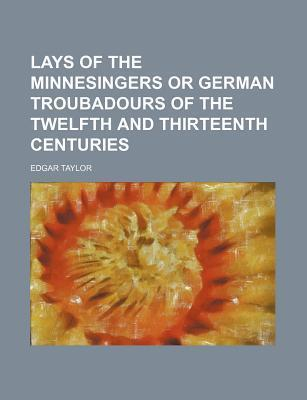 Lays of the Minnesingers or German Troubadours of the Twelfth and Thirteenth Centuries