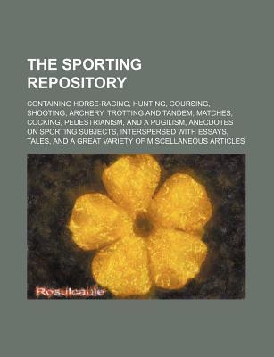 The Sporting Repository; Containing Horse-Racing, Hunting, Coursing, Shooting, Archery, Trotting and Tandem, Matches, Cocking, Pedestrianism, and a Pu