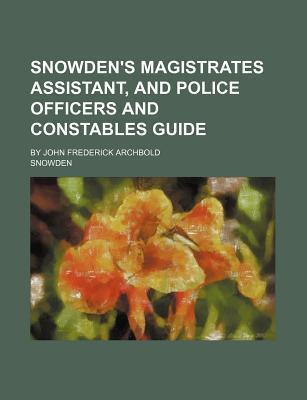 Snowden's Magistrates Assistant, and Police Officers and Constables Guide; By John Frederick Archbold