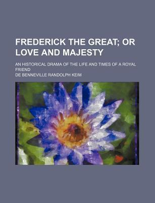 Frederick the Great; Or Love and Majesty. an Historical Drama of the Life and Times of a Royal Friend