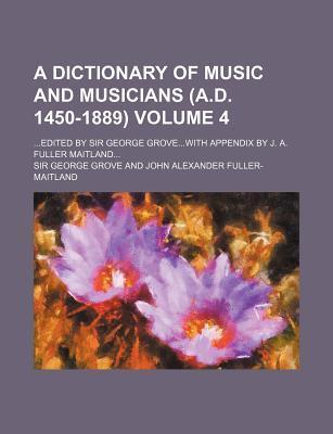 A Dictionary of Music and Musicians (A.D. 1450-1889); Edited by Sir George Grovewith Appendix by J. A. Fuller Maitland Volume 4
